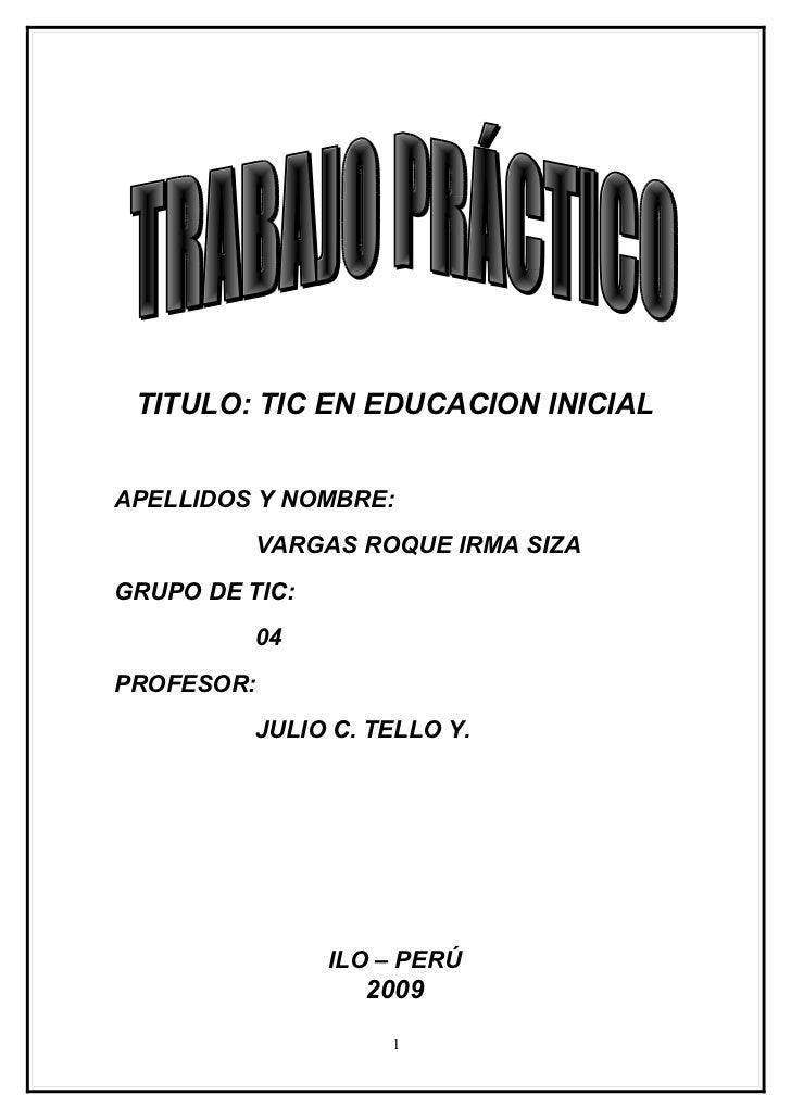 TITULO: TIC EN EDUCACION INICIAL   APELLIDOS Y NOMBRE:           VARGAS ROQUE IRMA SIZA GRUPO DE TIC:           04 PROFESO...