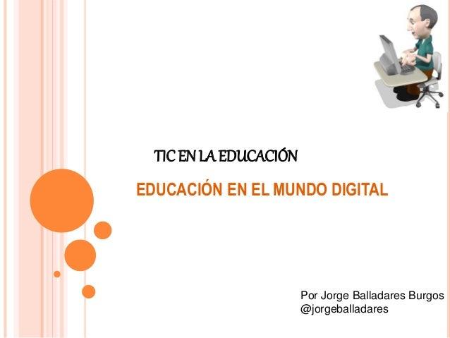 TIC EN LA EDUCACIÓN  EDUCACIÓN EN EL MUNDO DIGITAL  Por Jorge Balladares Burgos  @jorgeballadares