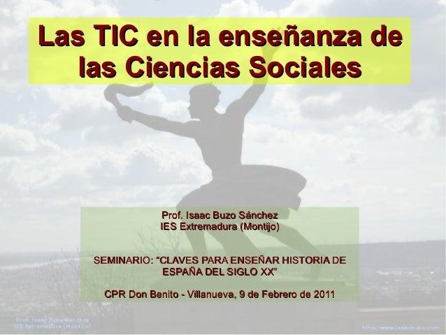 Las TIC en la enseñanza deLas TIC en la enseñanza delas Ciencias Socialeslas Ciencias SocialesProf. Isaac Buzo SánchezProf...