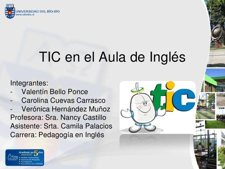 TIC en el Aula de InglésIntegrantes:- Valentín Bello Ponce- Carolina Cuevas Carrasco- Verónica Hernández MuñozProfesora: S...