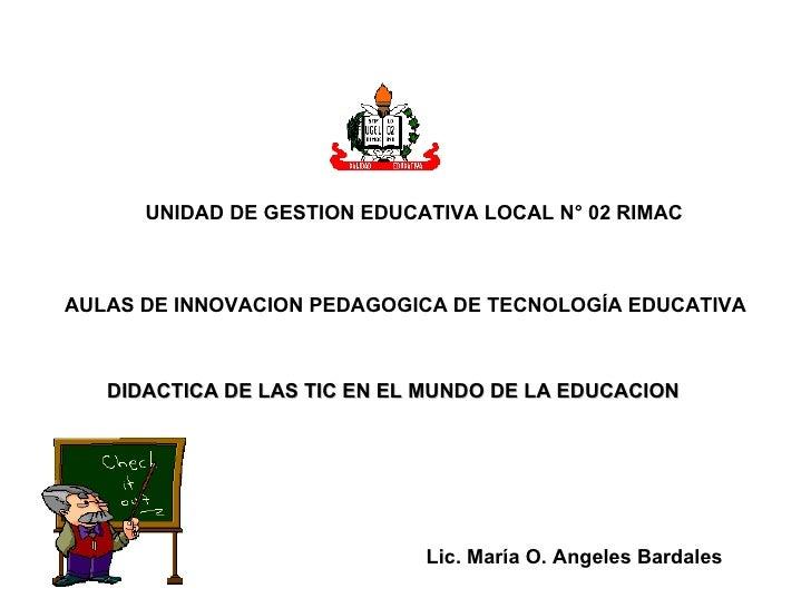 UNIDAD DE GESTION EDUCATIVA LOCAL N° 02 RIMAC AULAS DE INNOVACION PEDAGOGICA DE TECNOLOGÍA EDUCATIVA DIDACTICA DE LAS TIC ...