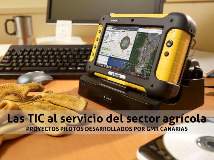 Las TIC al servicio del sector agrícola   PROYECTOS PILOTOS DESARROLLADOS POR GMR CANARIAS