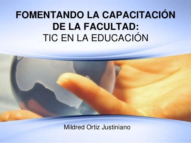 FOMENTANDO LA CAPACITACIÓNDE LA FACULTAD:TIC EN LA EDUCACIÓNMildred Ortiz Justiniano