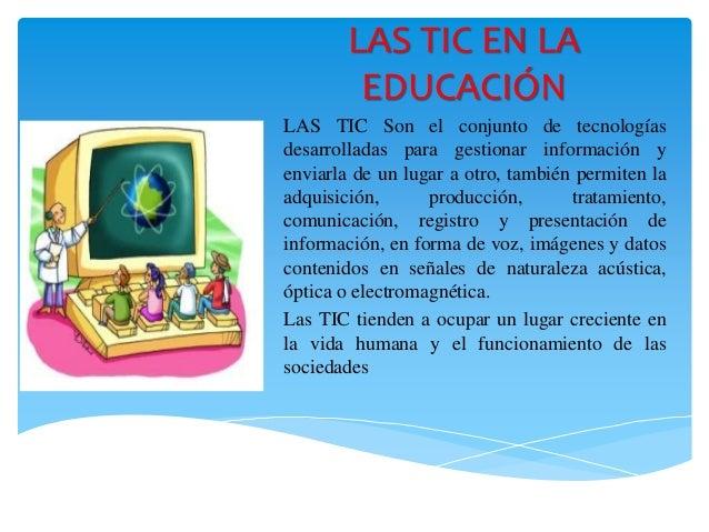 LAS TIC EN LA EDUCACIÓN LAS TIC Son el conjunto de tecnologías desarrolladas para gestionar información y enviarla de un l...