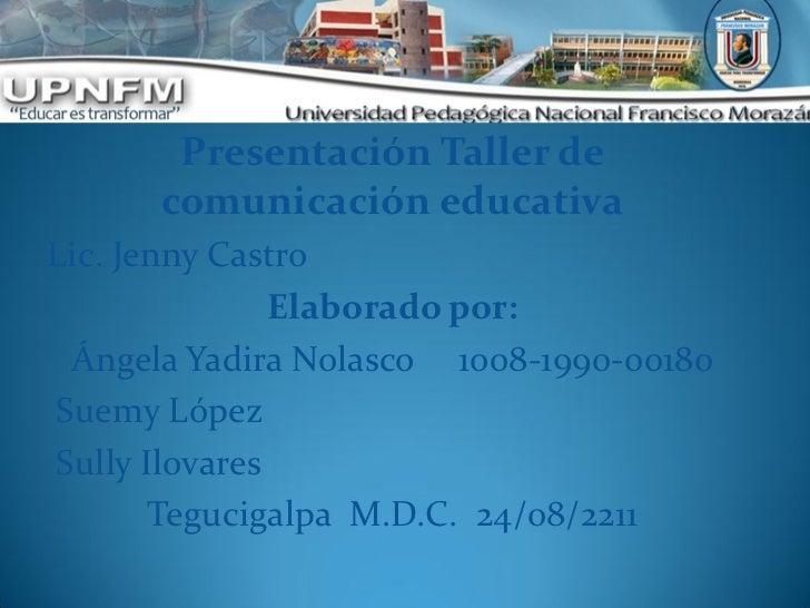 Presentación Taller de      comunicación educativaLic. Jenny Castro               Elaborado por: Ángela Yadira Nolasco 100...
