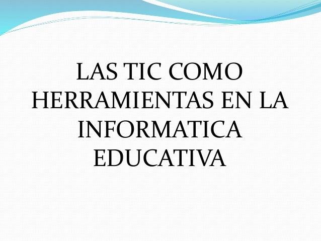 LAS TIC COMO HERRAMIENTAS EN LA INFORMATICA EDUCATIVA