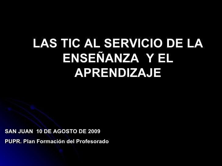 LAS TIC AL SERVICIO DE LA ENSEÑANZA  Y EL APRENDIZAJE SAN JUAN  10 DE AGOSTO DE 2009 PUPR. Plan Formación del Profesorado