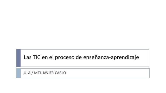 Las TIC en el proceso de enseñanza-aprendizaje ULA / MTI. JAVIER CARLO