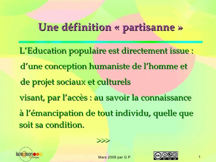 Une définition «partisanne» L'Education populaire est directement issue : <ul><li>d'une conception humaniste de l'homme ...