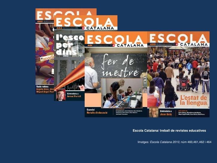 Escola Catalana/ treball de revistes educatives<br />Imatges: Escola Catalana 2010, núm 460,461,462 i 464<br />