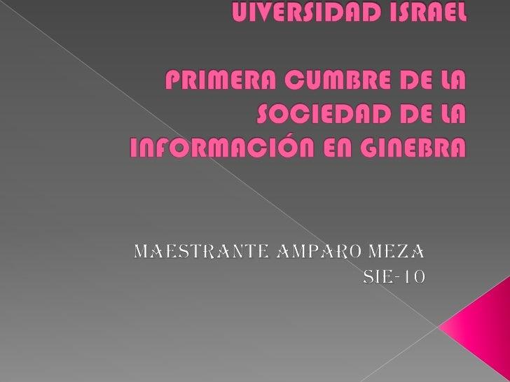 UIVERSIDAD ISRAELPRIMERA CUMBRE DE LA SOCIEDAD DE LA INFORMACIÓN EN GINEBRA<br />Maestrante Amparo Meza<br />SIE-10<br />