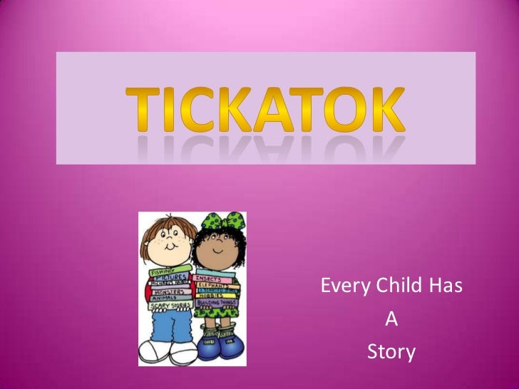 Tickatok<br />Every Child Has<br />A<br />Story<br />