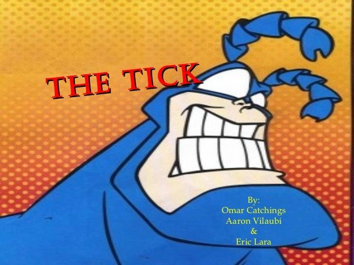 THE TICK By: Omar Catchings Aaron Vilaubi & Eric Lara