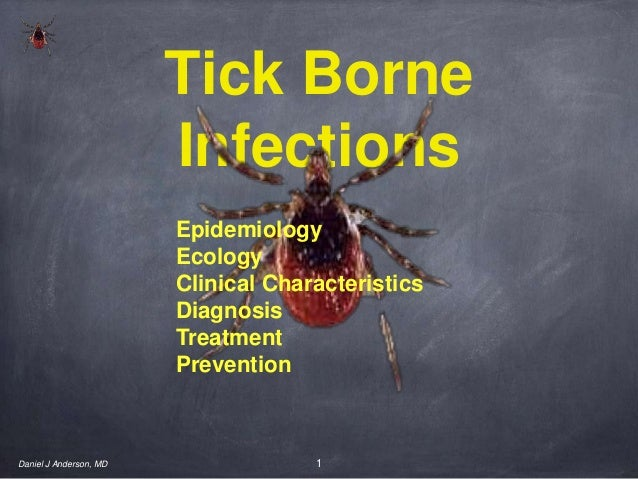 1Tick BorneInfectionsDaniel J Anderson, MDEpidemiologyEcologyClinical CharacteristicsDiagnosisTreatmentPrevention