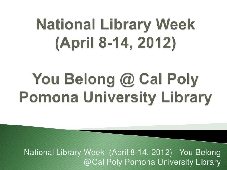 National Library Week (April 8-14, 2012) You Belong                 @Cal Poly Pomona University Library