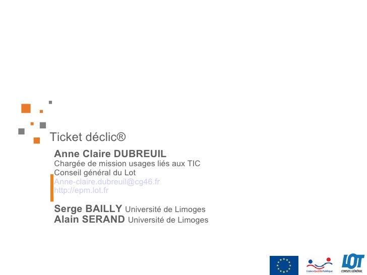 Ticket déclic ® Anne Claire DUBREUIL Chargée de mission usages liés aux TIC Conseil général du Lot [email_address] http://...