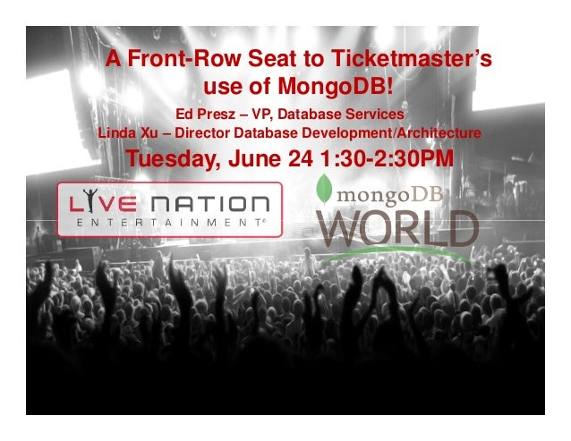 A Front-Row Seat to Ticketmaster's use of MongoDB! Ed Presz – VP, Database Services Linda Xu – Director Database Developme...