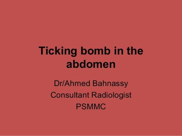 Ticking bomb in the abdomen Dr/Ahmed Bahnassy Consultant Radiologist PSMMC