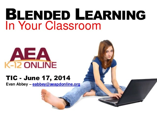 BLENDED LEARNING In Your Classroom TIC - June 17, 2014 Evan Abbey – eabbey@aeapdonline.org