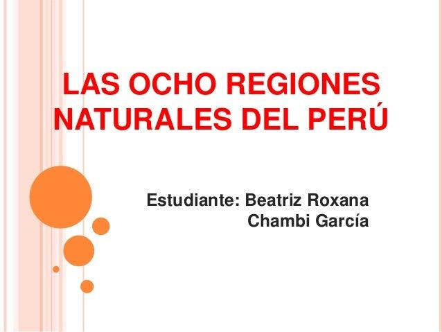 LAS OCHO REGIONES NATURALES DEL PERÚ Estudiante: Beatriz Roxana Chambi García