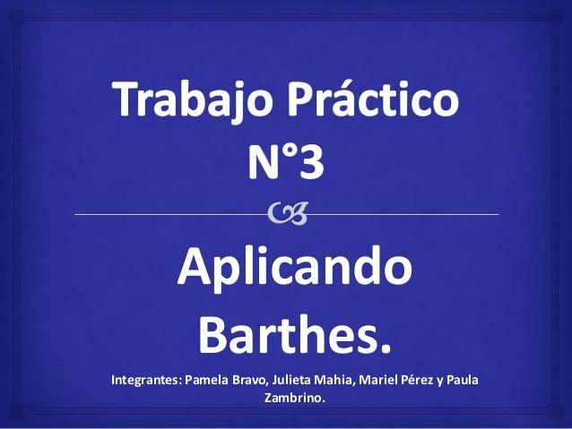 Aplicando Barthes. Integrantes: Pamela Bravo, Julieta Mahia, Mariel Pérez y Paula Zambrino.