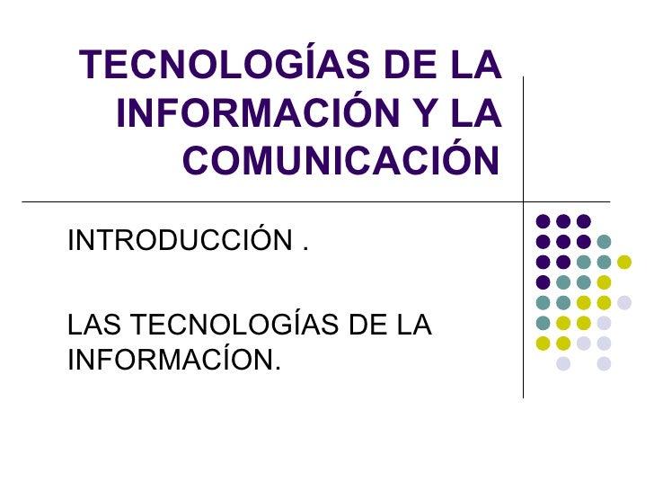 TECNOLOGÍAS DE LA INFORMACIÓN Y LA COMUNICACIÓN INTRODUCCIÓN . LAS TECNOLOGÍAS DE LA INFORMACÍON.