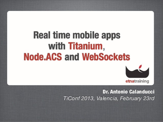 Real time mobile apps     with Titanium,Node.ACS and WebSockets                       Dr. Antonio Calanducci        TiConf...