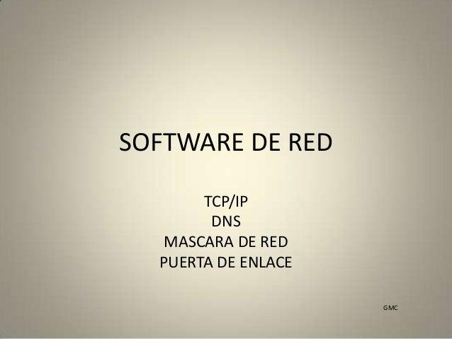 SOFTWARE DE RED TCP/IP DNS MASCARA DE RED PUERTA DE ENLACE GMC