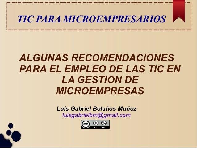 TIC PARA MICROEMPRESARIOS  ALGUNAS RECOMENDACIONES PARA EL EMPLEO DE LAS TIC EN LA GESTION DE MICROEMPRESAS Luis Gabriel B...
