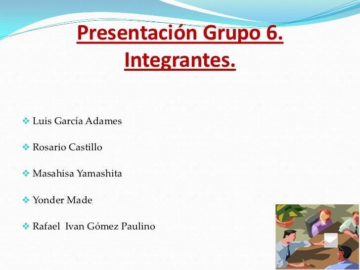 Presentación Grupo 6.                 Integrantes. Luis García Adames Rosario Castillo Masahisa Yamashita Yonder Made...