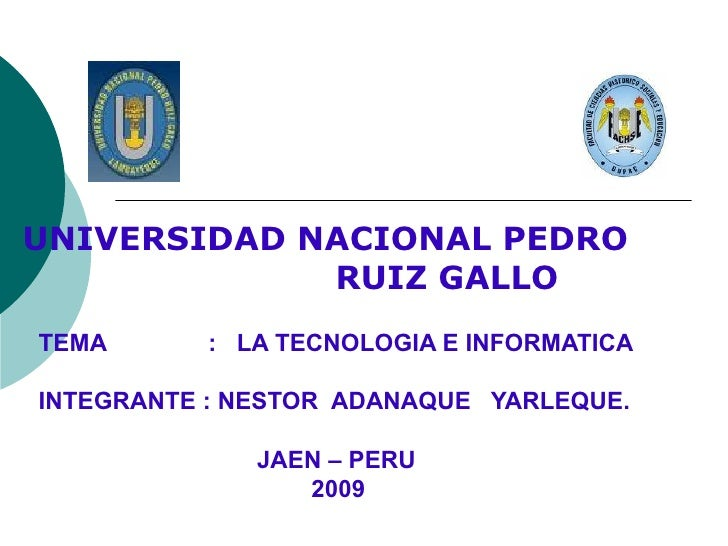 TEMA  :  LA TECNOLOGIA E INFORMATICA INTEGRANTE : NESTOR  ADANAQUE  YARLEQUE. JAEN – PERU   2009 UNIVERSIDAD NACIONAL PEDR...