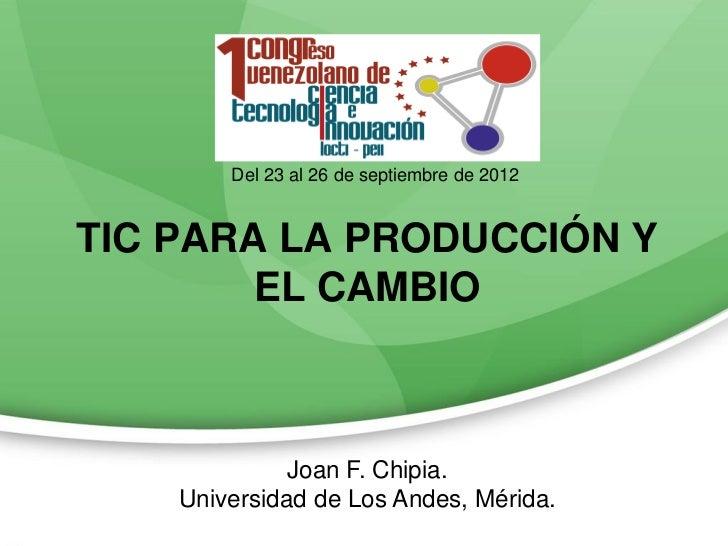 Del 23 al 26 de septiembre de 2012TIC PARA LA PRODUCCIÓN Y        EL CAMBIO              Joan F. Chipia.    Universidad de...