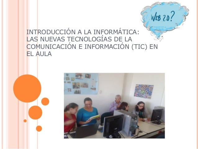 INTRODUCCIÓN A LA INFORMÁTICA:LAS NUEVAS TECNOLOGÍAS DE LACOMUNICACIÓN E INFORMACIÓN (TIC) ENEL AULA