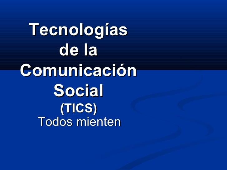 Tecnologías de la Comunicación Social (TICS) Todos mienten