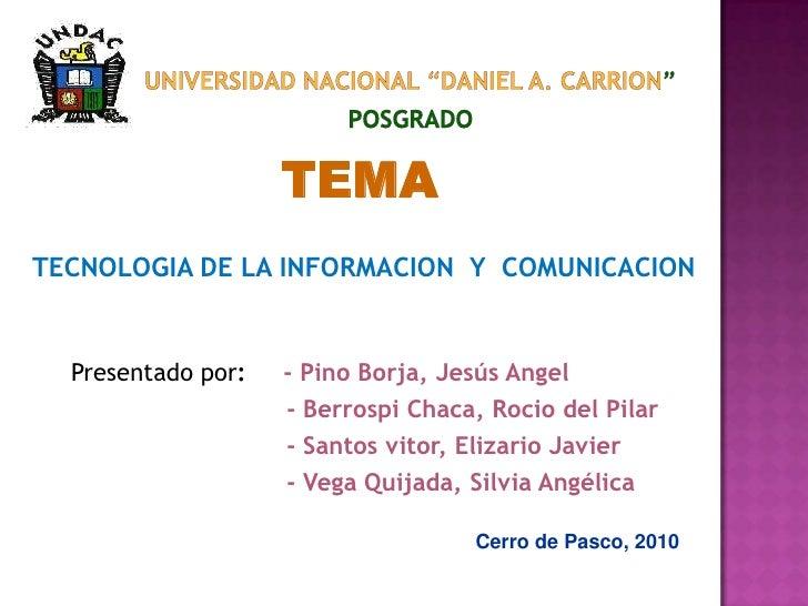 """UNIVERSIDAD NACIONAL """"DANIEL A. CARRION""""POSGRADO<br />TEMA<br />TECNOLOGIA DE LA INFORMACION  Y  COMUNICACION<br />Present..."""