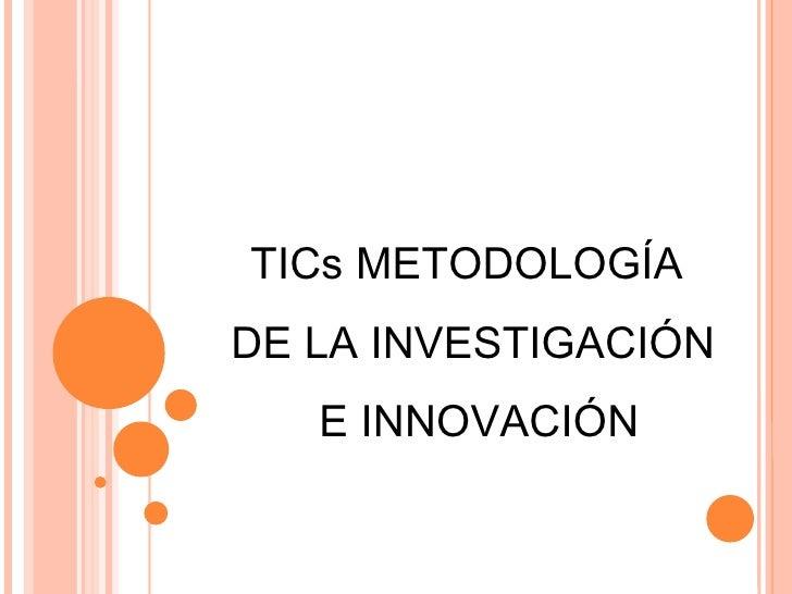 TICs METODOLOGÍA  DE LA INVESTIGACIÓN E INNOVACIÓN
