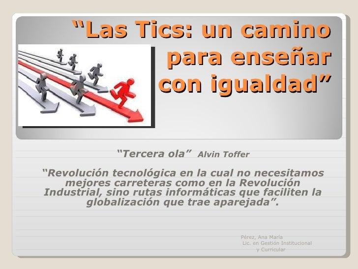 """"""" Las Tics: un camino para enseñar  con igualdad"""" """" Tercera ola""""  Alvin Toffer """" Revolución tecnológica en la cual no nece..."""