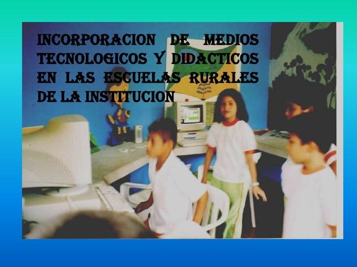 INCORPORACION DE MEDIOS TECNOLOGICOS Y DIDACTICOS EN LAS ESCUELAS RURALES DE LA INSTITUCION <br />