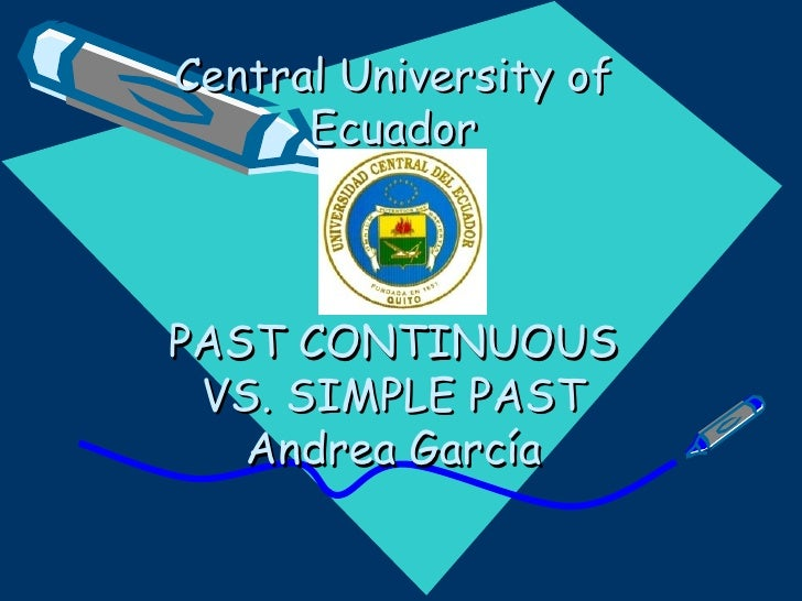 Central University of Ecuador PAST CONTINUOUS VS. SIMPLE PAST Andrea García