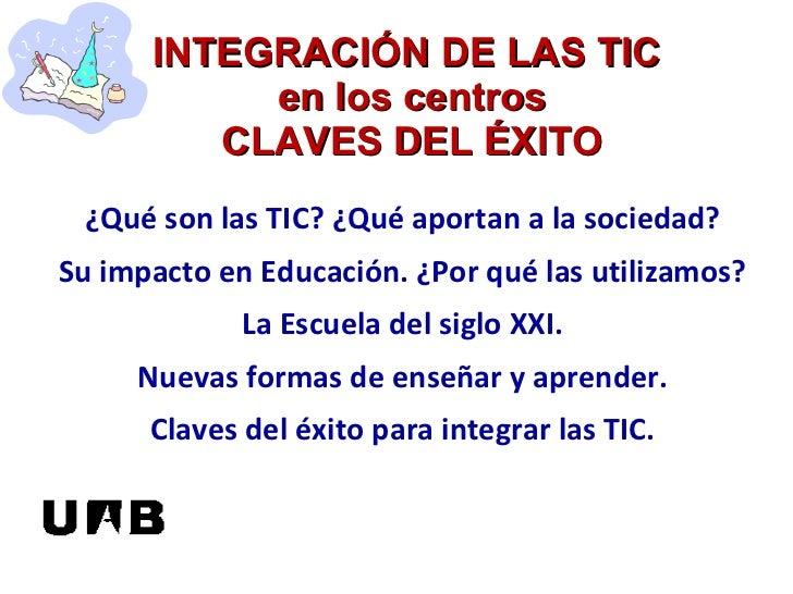 INTEGRACIÓN DE LAS TIC  en los centros CLAVES DEL ÉXITO ¿Qué son las TIC? ¿Qué aportan a la sociedad? Su impacto en Educac...