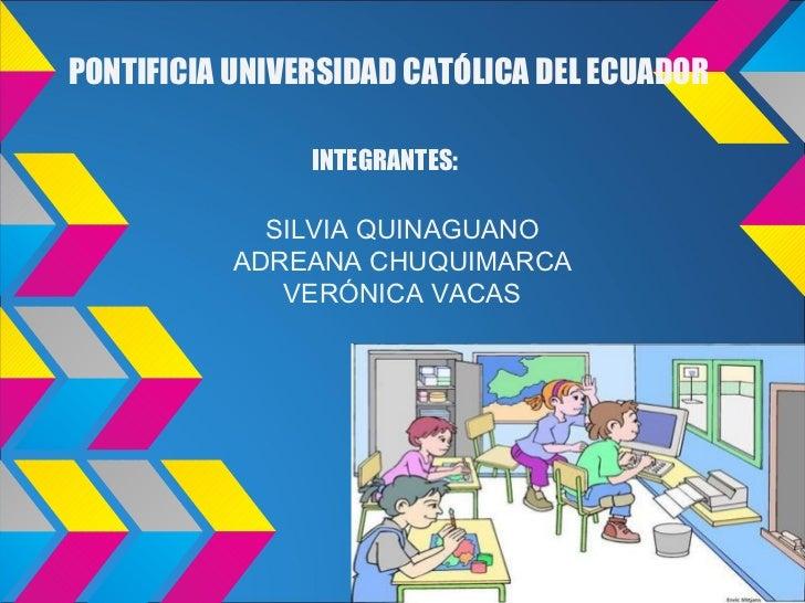 PONTIFICIA UNIVERSIDAD CATÓLICA DEL ECUADOR                INTEGRANTES:             SILVIA QUINAGUANO           ADREANA CH...