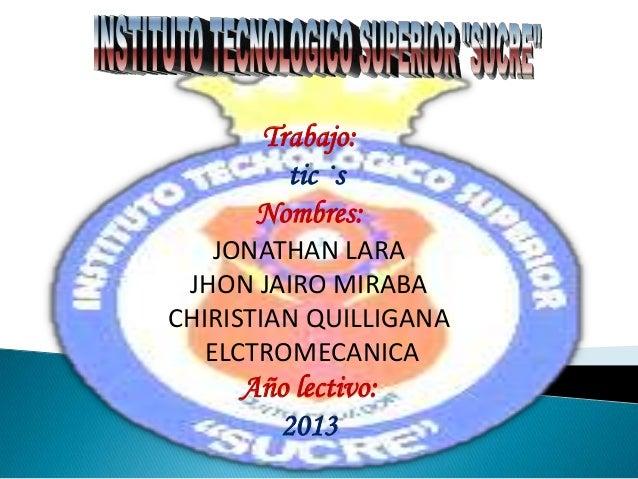 Trabajo:tic ·sNombres:JONATHAN LARAJHON JAIRO MIRABACHIRISTIAN QUILLIGANAELCTROMECANICAAño lectivo:2013