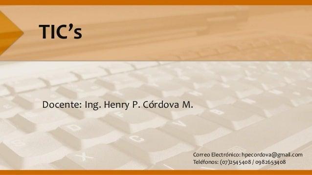TIC'sDocente: Ing. Henry P. Córdova M.Correo Electrónico: hpecordova@gmail.comTeléfonos: (07)2545408 / 0982653408