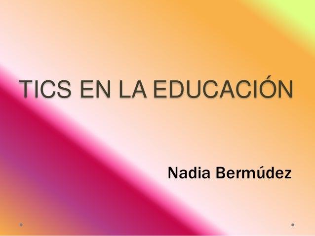 TICS EN LA EDUCACIÓN  Nadia Bermúdez