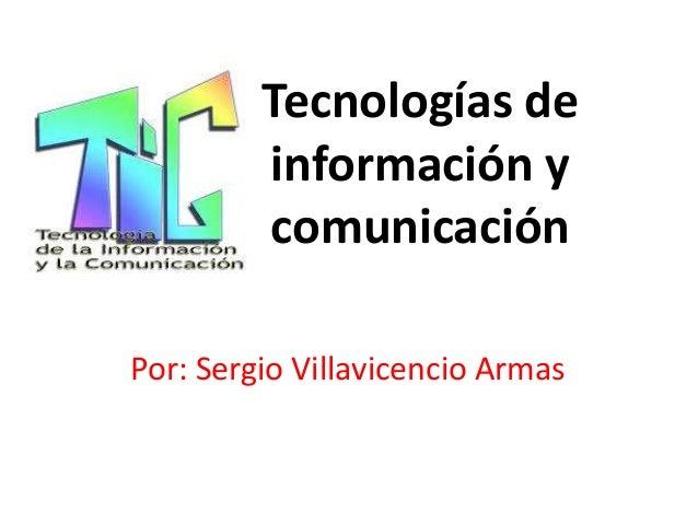 Tecnologías de información y comunicación Por: Sergio Villavicencio Armas