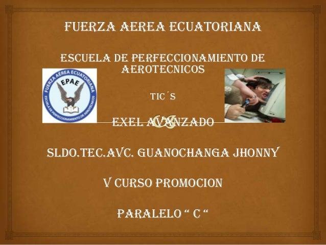 FUERZA AEREA ECUATORIANA ESCUELA DE PERFECCIONAMIENTO DE AEROTECNICOS TIC´S EXEL AVANZADO SLDO.TEC.AVC. GUANOCHANGA JHONNY...