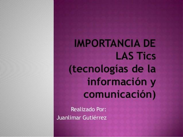 IMPORTANCIA DE  LAS Tics  (tecnologías de la  información y  comunicación)  Realizado Por:  Juanlimar Gutiérrez