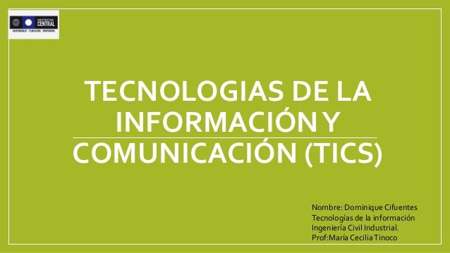 TECNOLOGIAS DE LA INFORMACIÓNY COMUNICACIÓN (TICS) Nombre: Dominique Cifuentes Tecnologías de la información IngenieríaCiv...