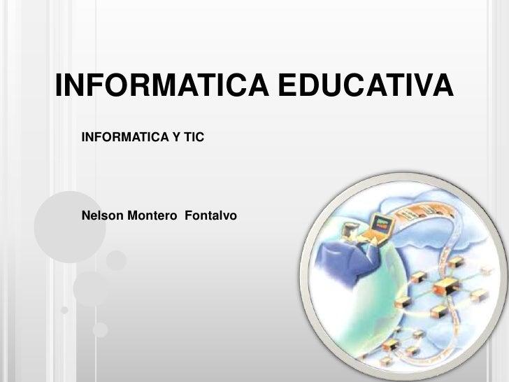 INFORMATICA EDUCATIVA<br />INFORMATICA Y TIC<br />Nelson Montero  Fontalvo<br />