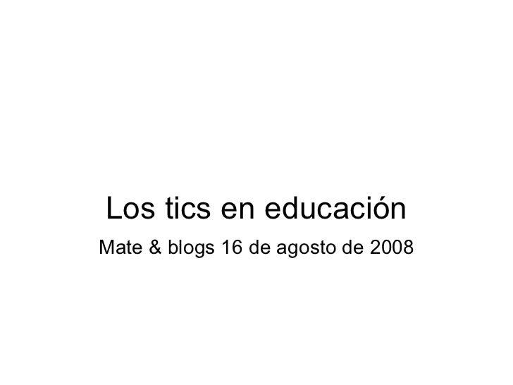 Los tics en educación Mate & blogs 16 de agosto de 2008
